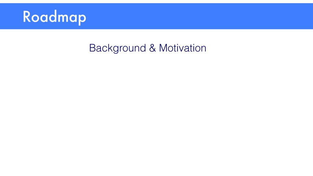 Roadmap Background & Motivation