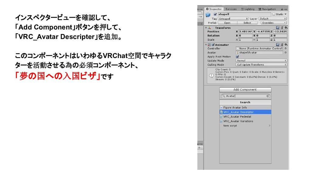 インスペクタービューを確認して、 「Add Component」ボタンを押して、 「VRC_A...