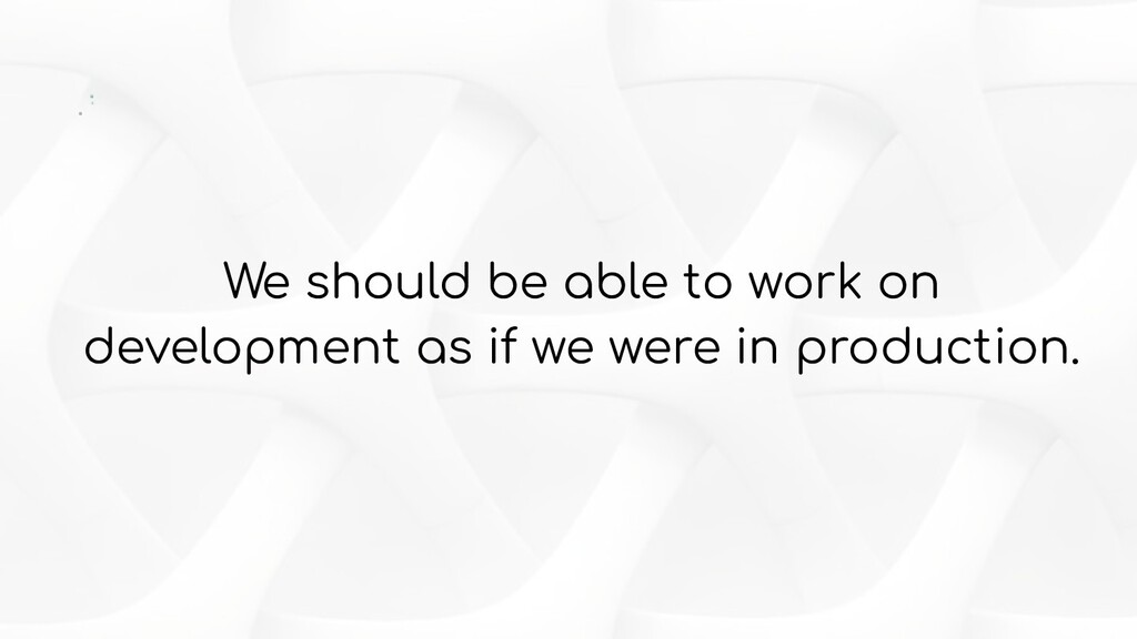 We should be able to work on development as if ...