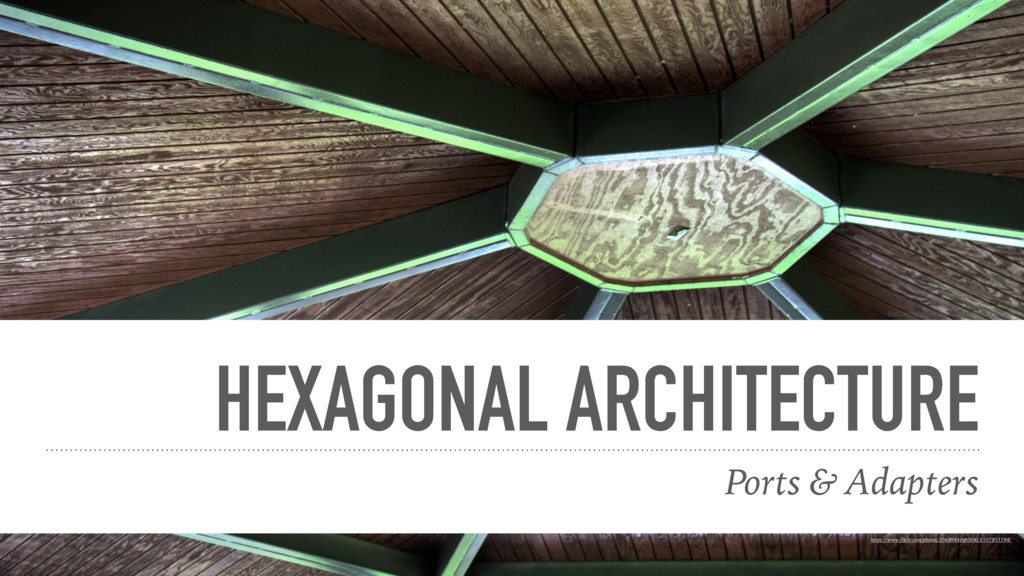 HEXAGONAL ARCHITECTURE Ports & Adapters https:/...