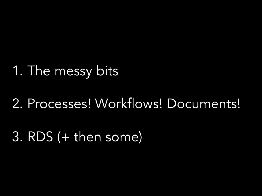 1.  The messy bits 2.  Processes! Workflows! Do...