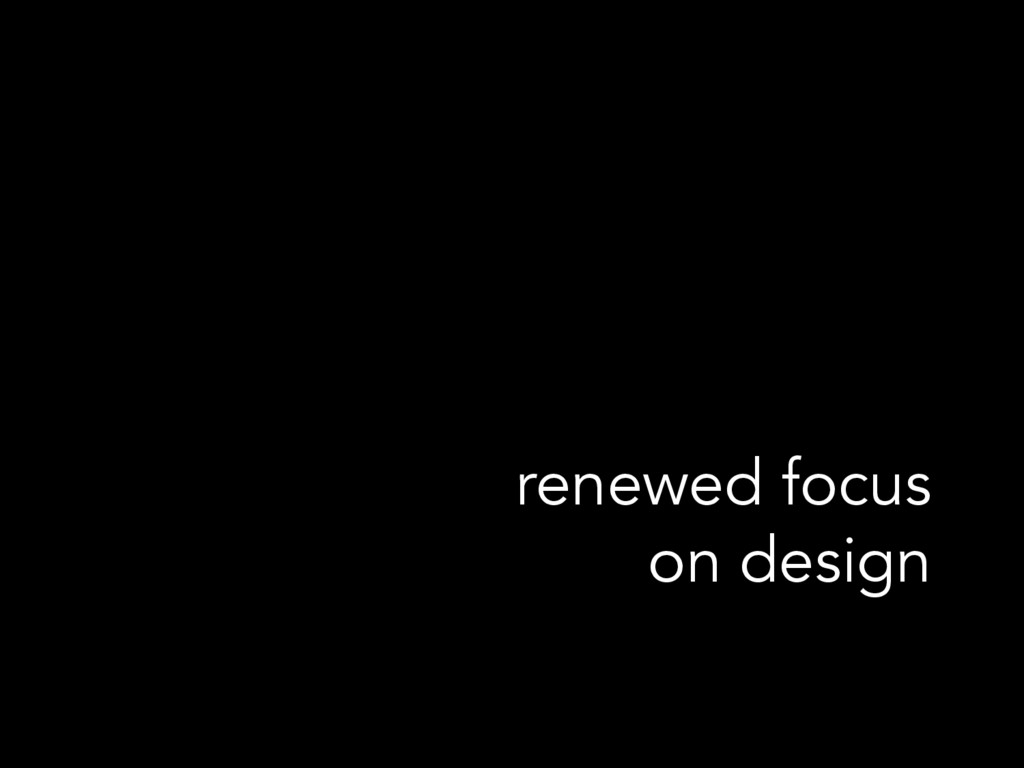 renewed focus on design