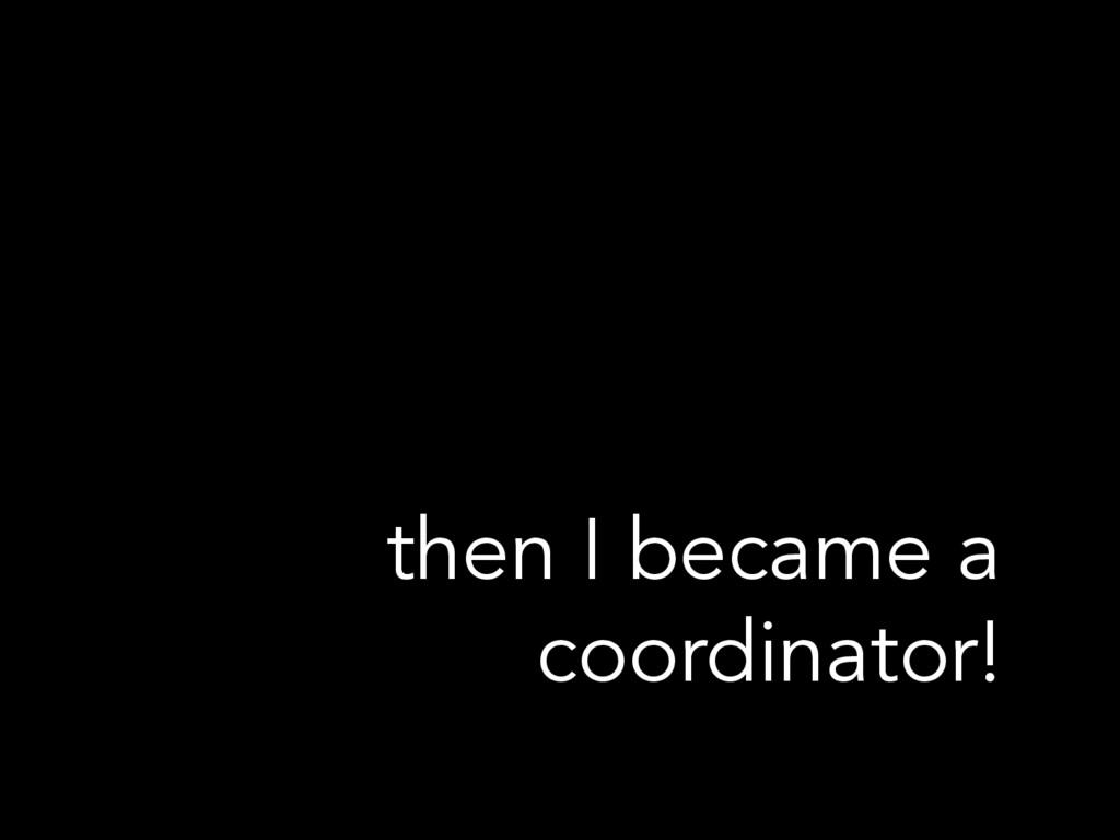 then I became a coordinator!
