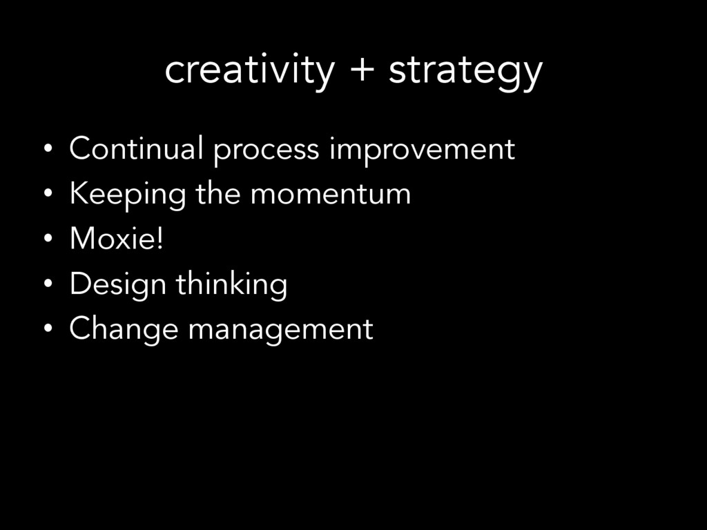 creativity + strategy •  Continual process impr...