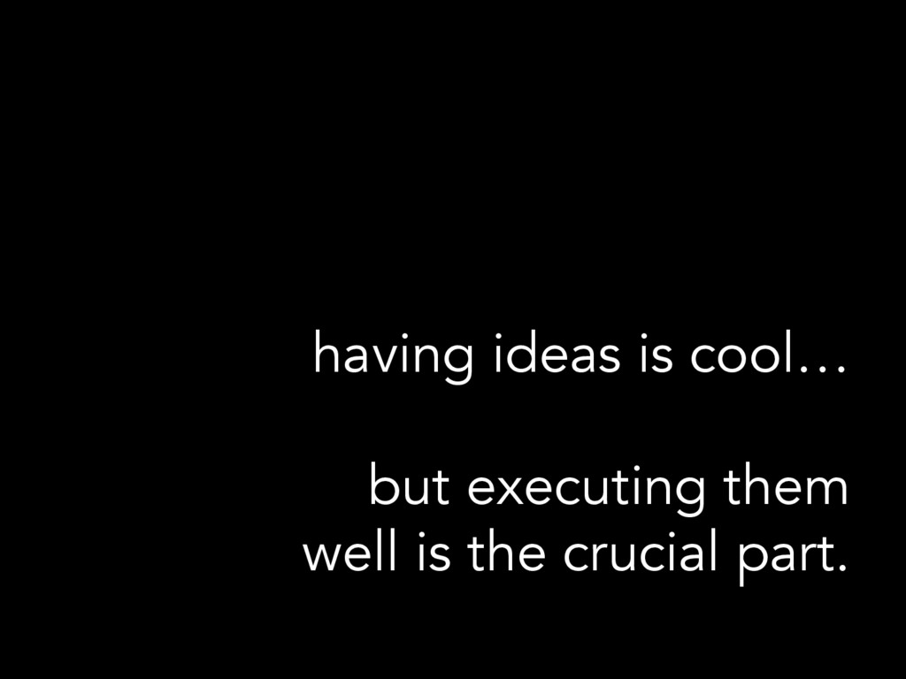 having ideas is cool… but executing them well i...