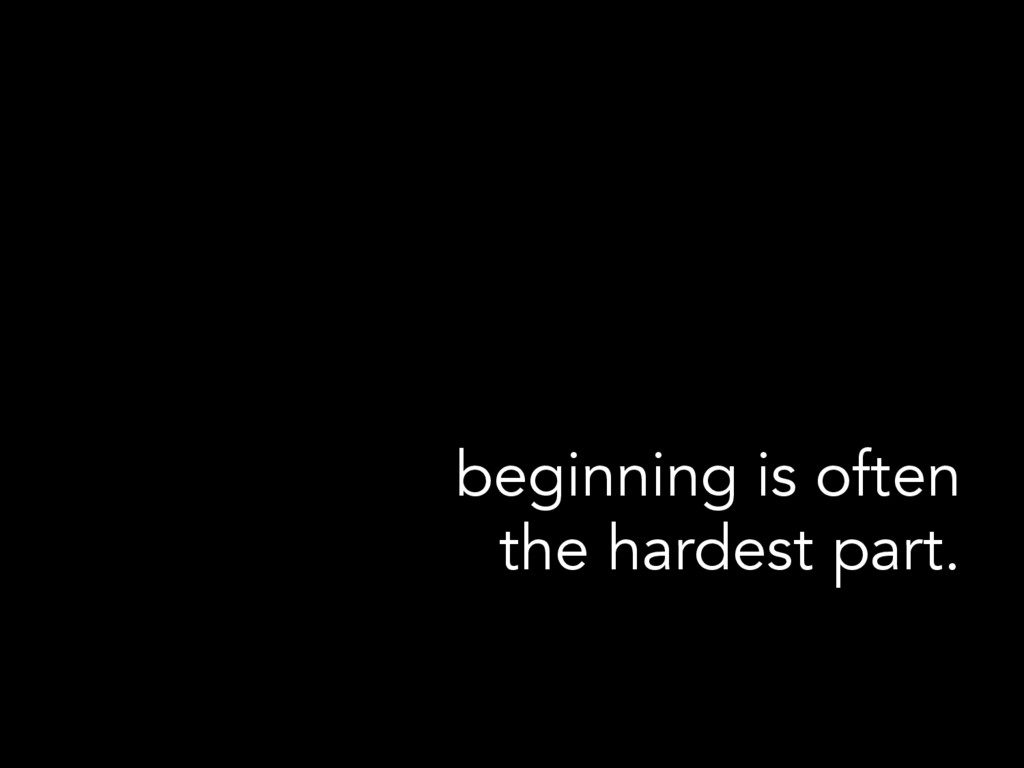 beginning is often the hardest part.