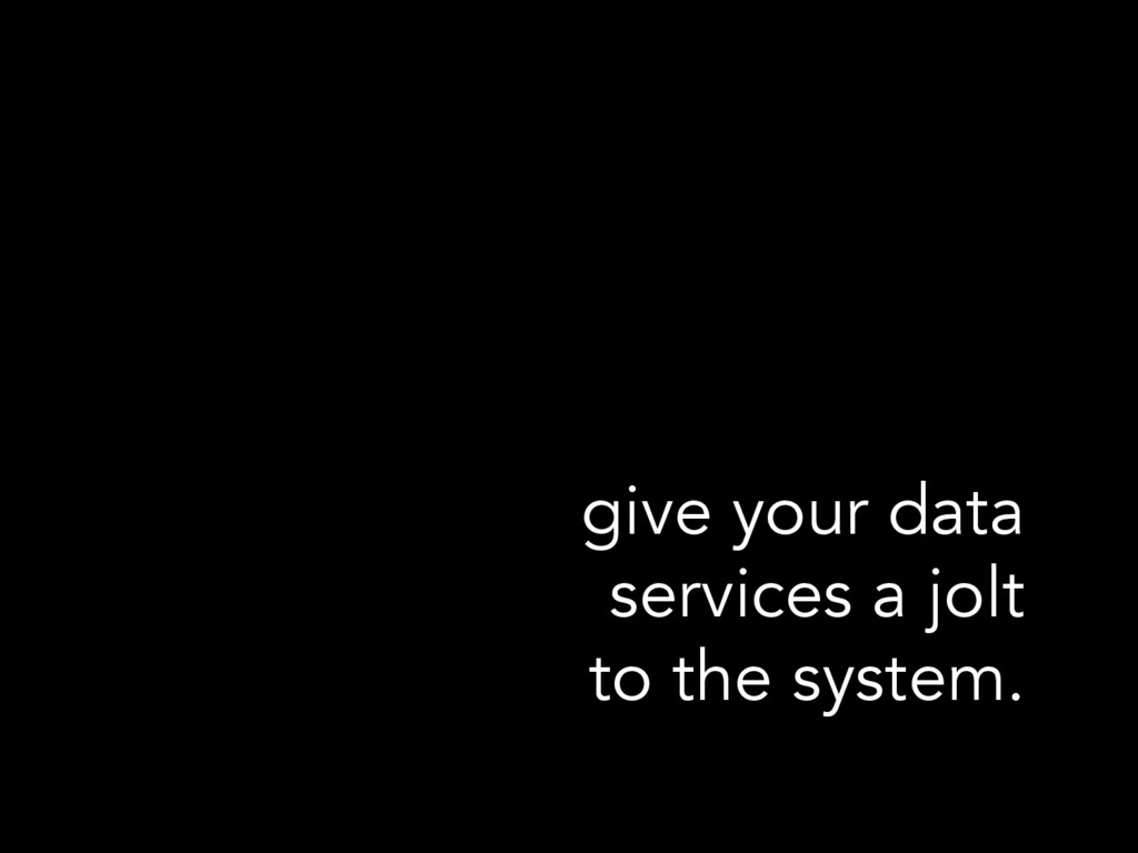 give your data services a jolt to the system.