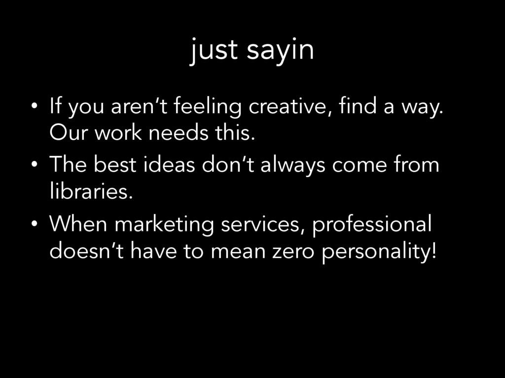 just sayin • If you aren't feeling creative, f...