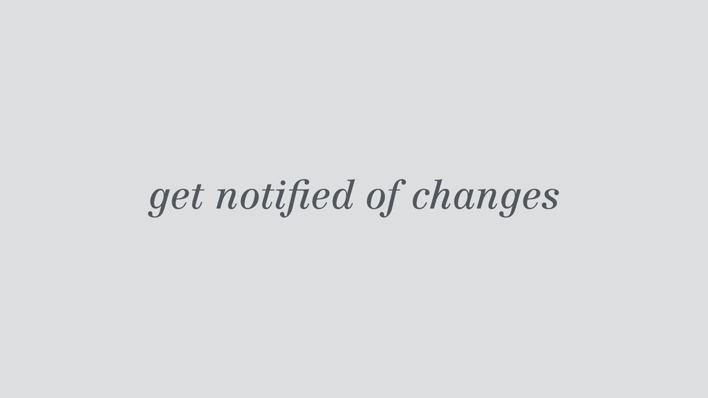 get notified of changes
