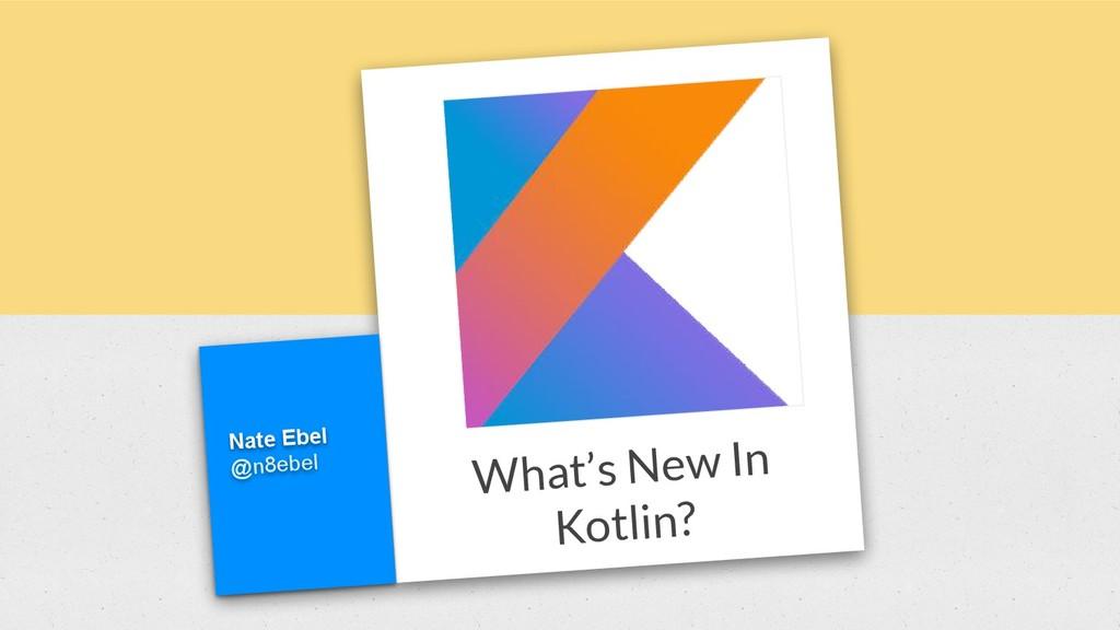 What's New In Kotlin? Nate Ebel @n8ebel