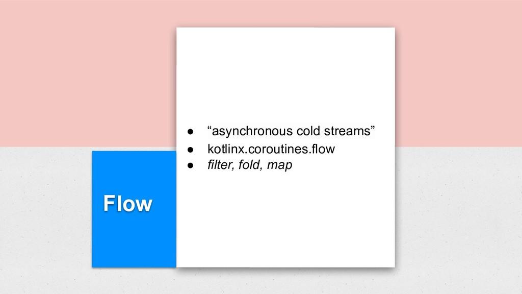 """Flow ● """"asynchronous cold streams"""" ● kotlinx.co..."""