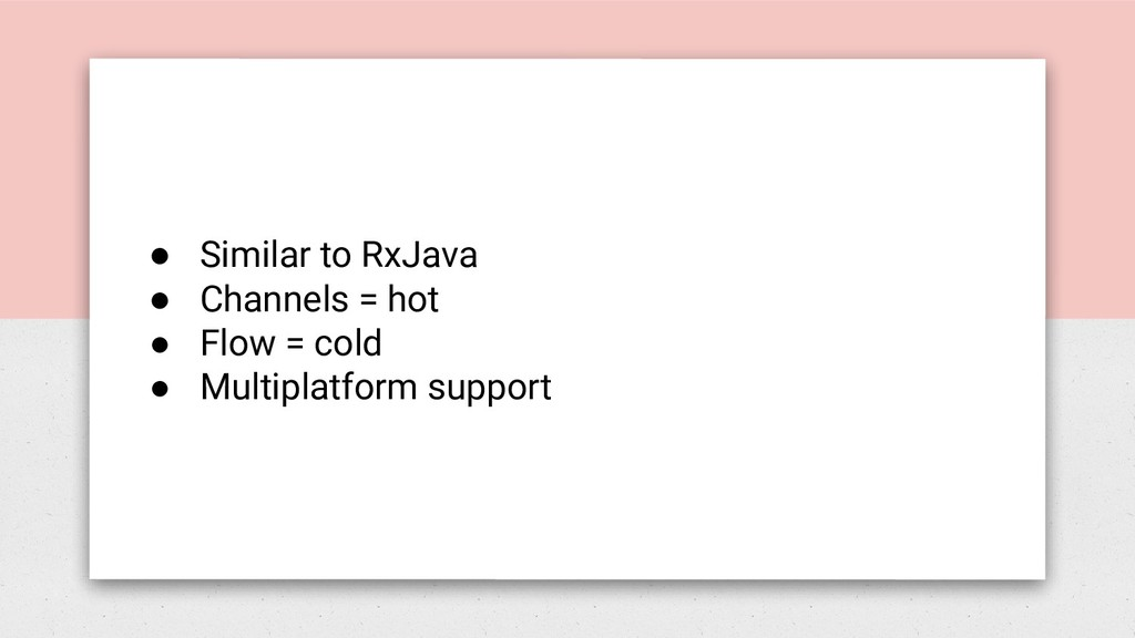 ● Similar to RxJava ● Channels = hot ● Flow = c...