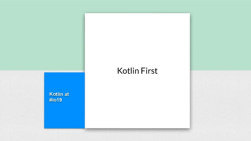 Kotlin at #io19 Kotlin First