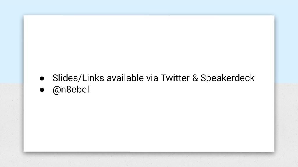 ● Slides/Links available via Twitter & Speakerd...