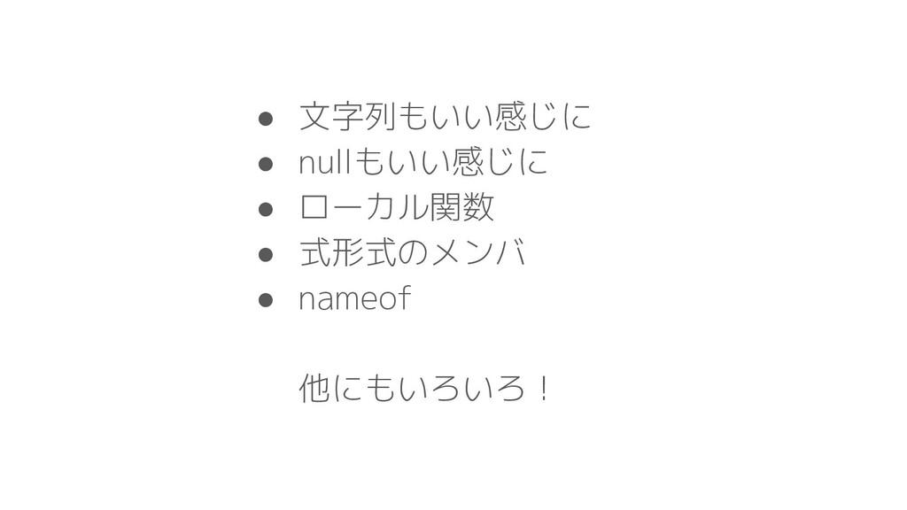 ● 文字列もいい感じに ● nullもいい感じに ● ローカル関数 ● 式形式のメンバ ● n...