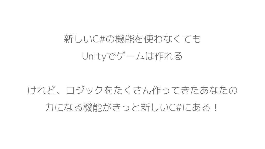 新しいC#の機能を使わなくても Unityでゲームは作れる けれど、ロジックをたくさん作ってき...