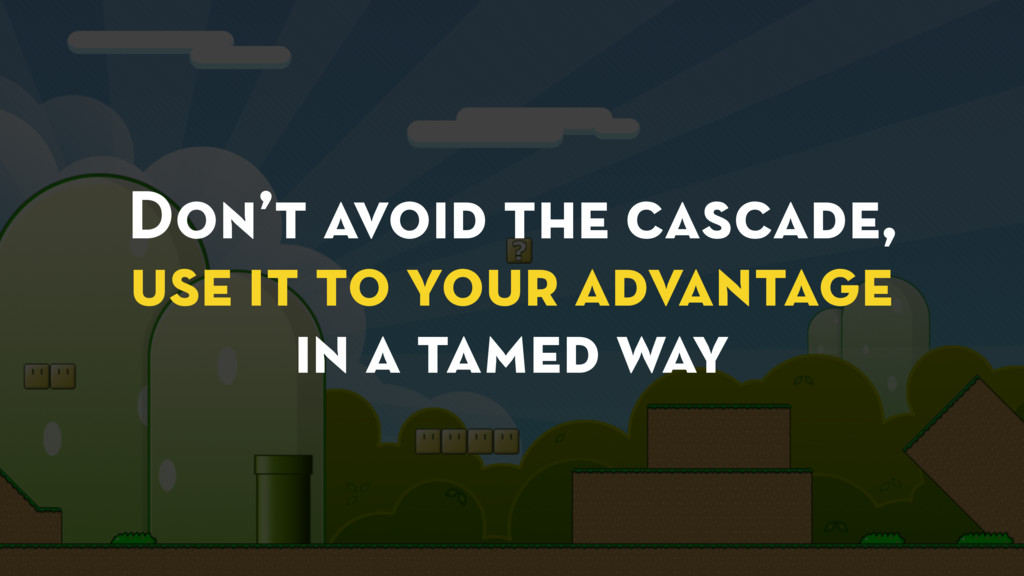 Don't avoid the cascade, use it to your advanta...