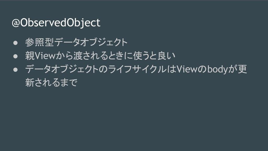 @ObservedObject ● 参照型データオブジェクト ● 親Viewから渡されるときに...