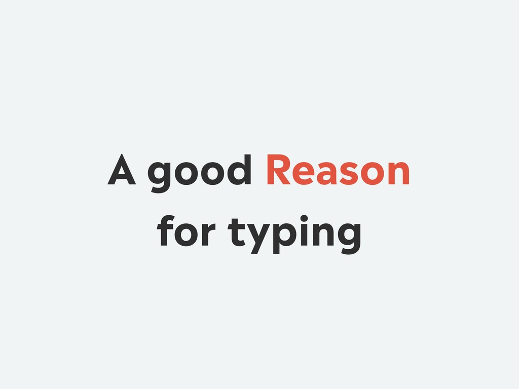 A good Reason for typing