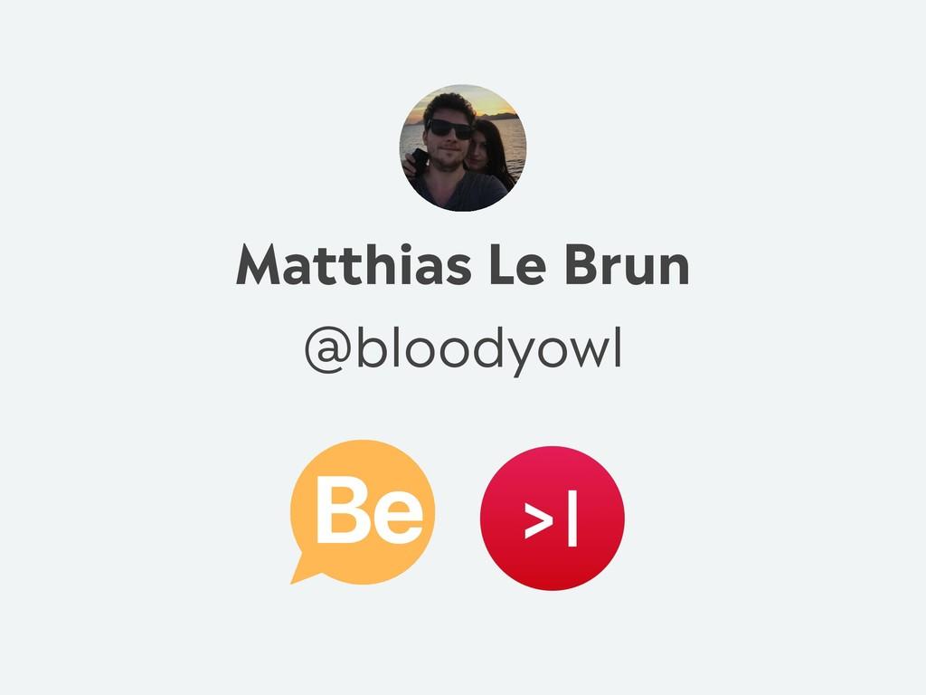 Matthias Le Brun @bloodyowl Be