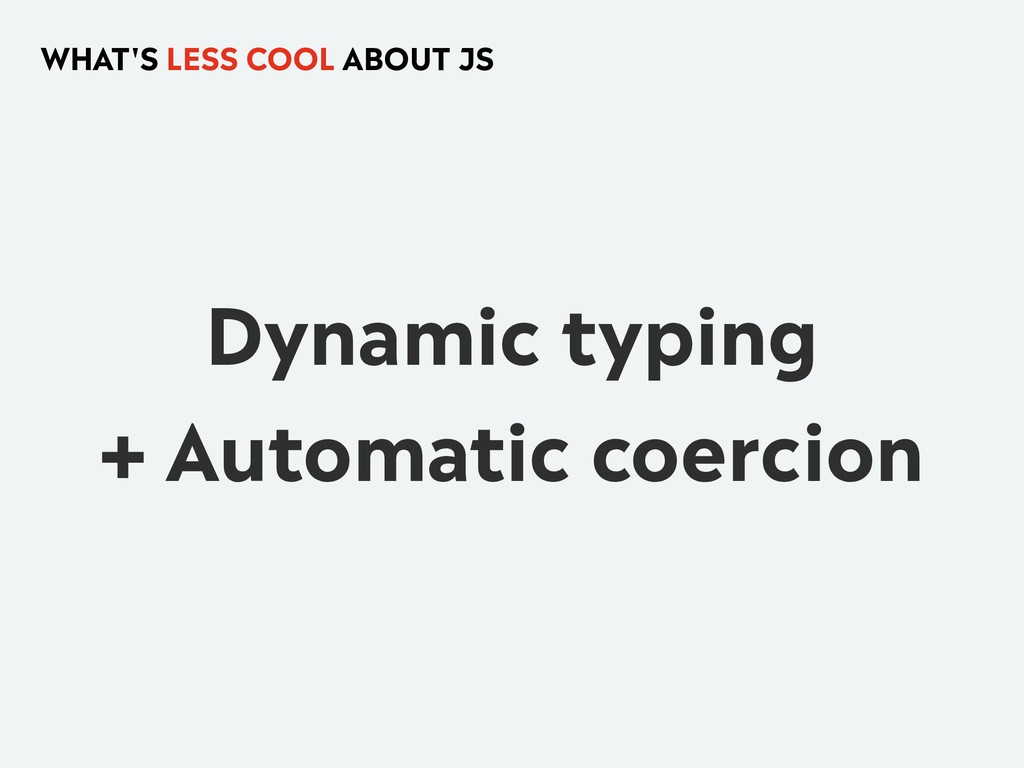 Dynamic typing + Automatic coercion WHAT'S LESS...