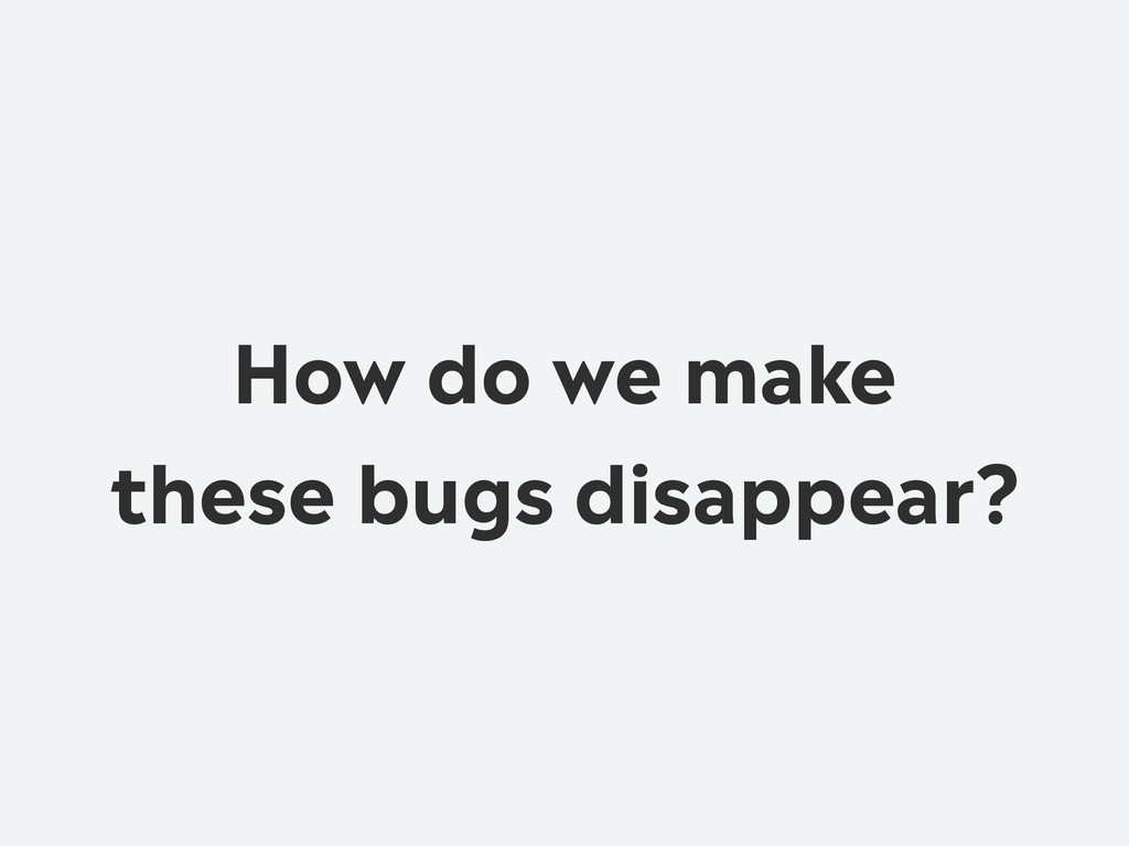 How do we make these bugs disappear?