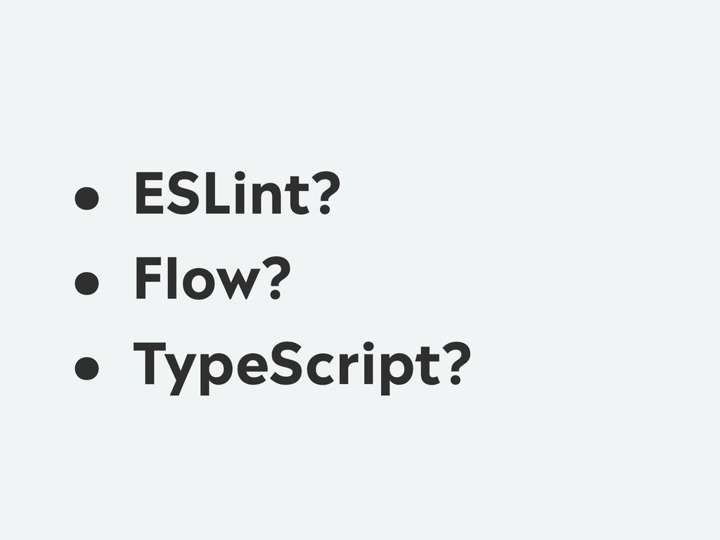 • ESLint? • Flow? • TypeScript?