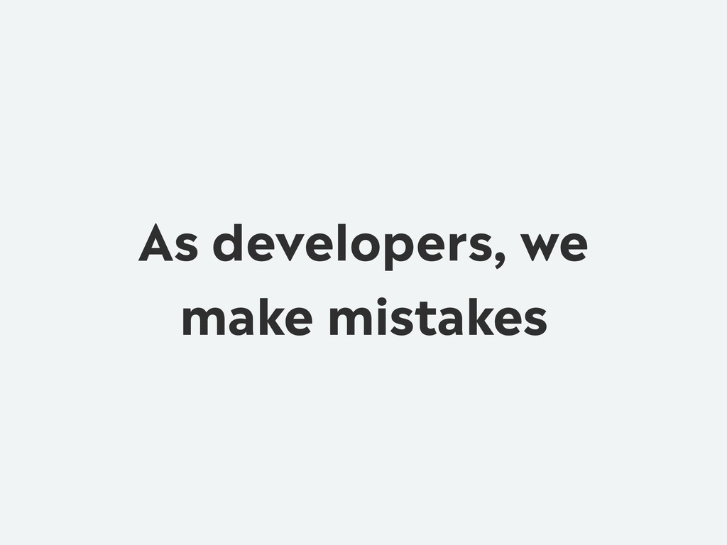 As developers, we make mistakes