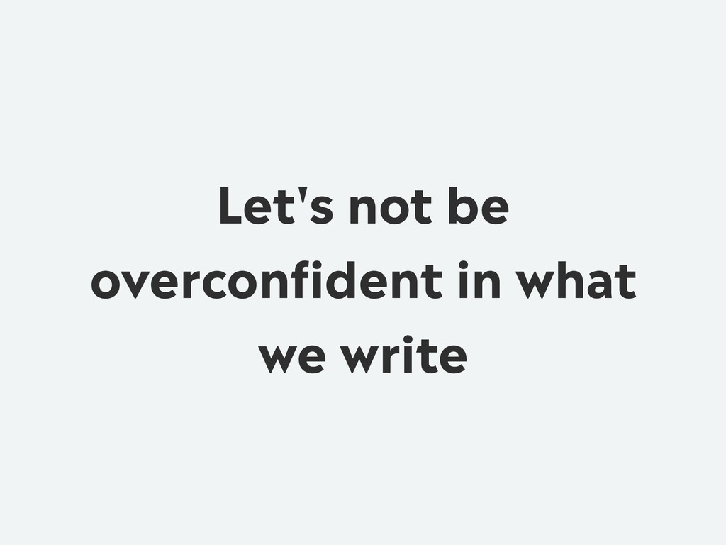 Let's not be overconfident in what we write
