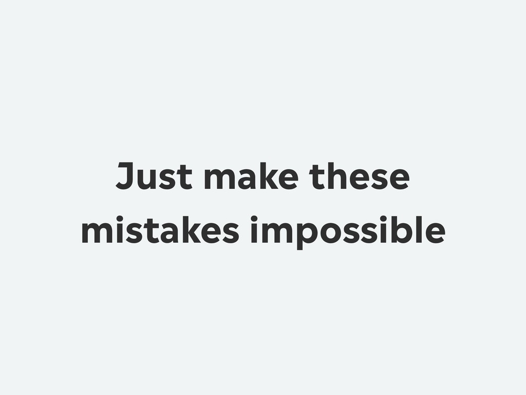 Just make these mistakes impossible