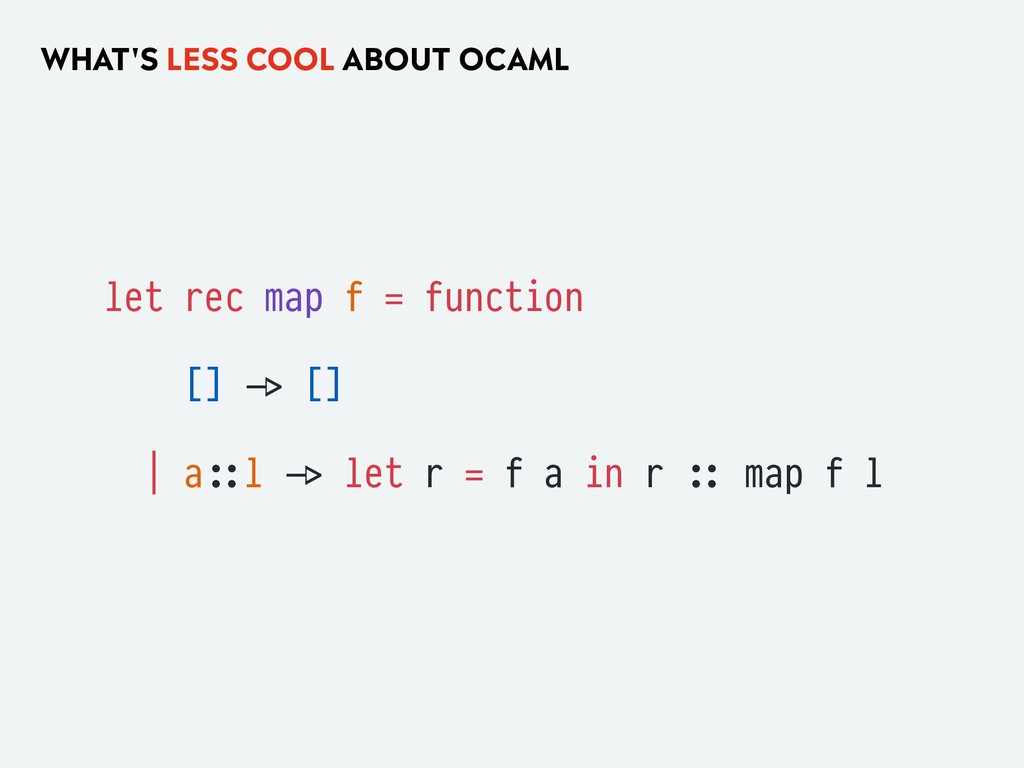 WHAT'S LESS COOL ABOUT OCAML let rec map f = fu...