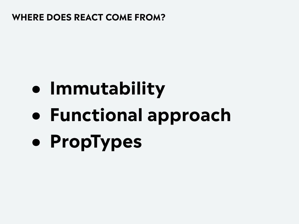 WHERE DOES REACT COME FROM? • Immutability • Fu...