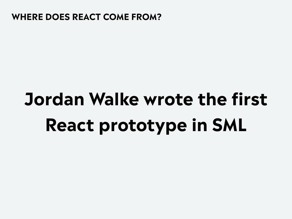 WHERE DOES REACT COME FROM? Jordan Walke wrote ...