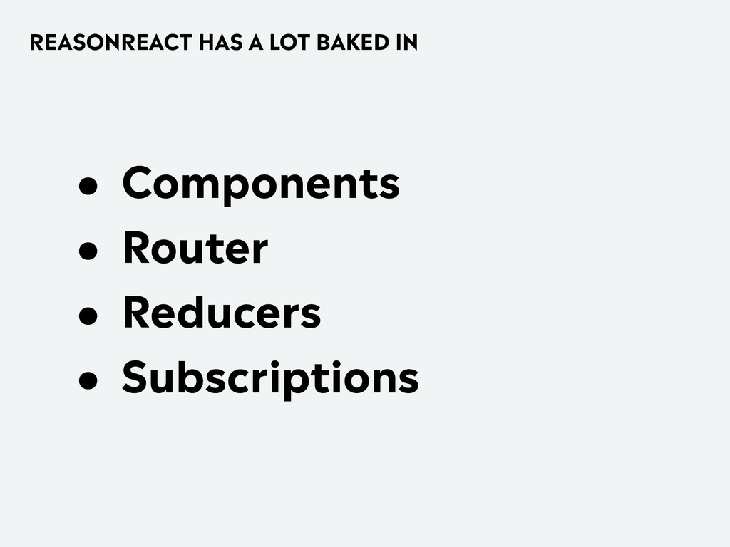 REASONREACT HAS A LOT BAKED IN • Components • R...