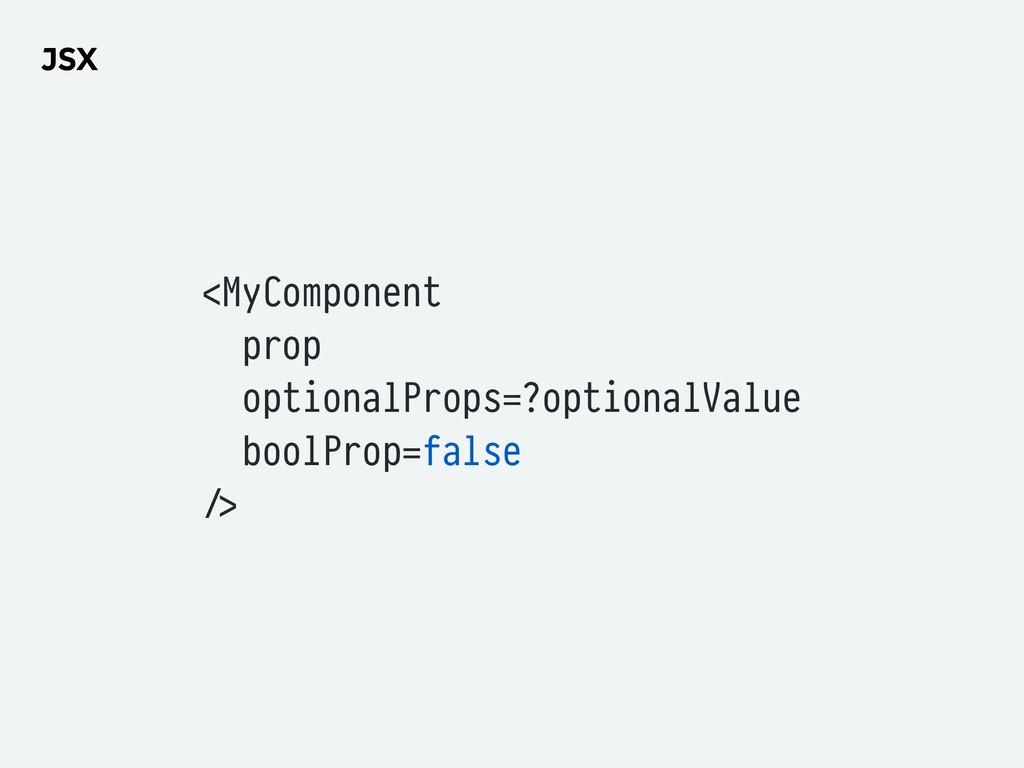 JSX <MyComponent prop optionalProps=?optionalVa...