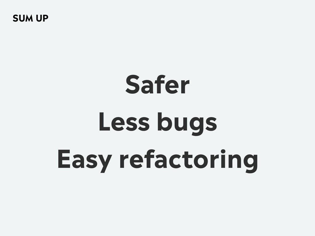 Safer Less bugs Easy refactoring SUM UP