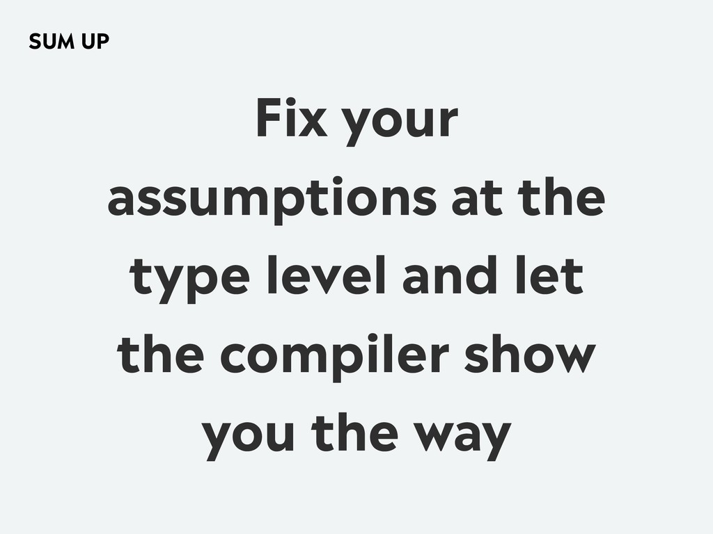 Fix your assumptions at the type level and let ...
