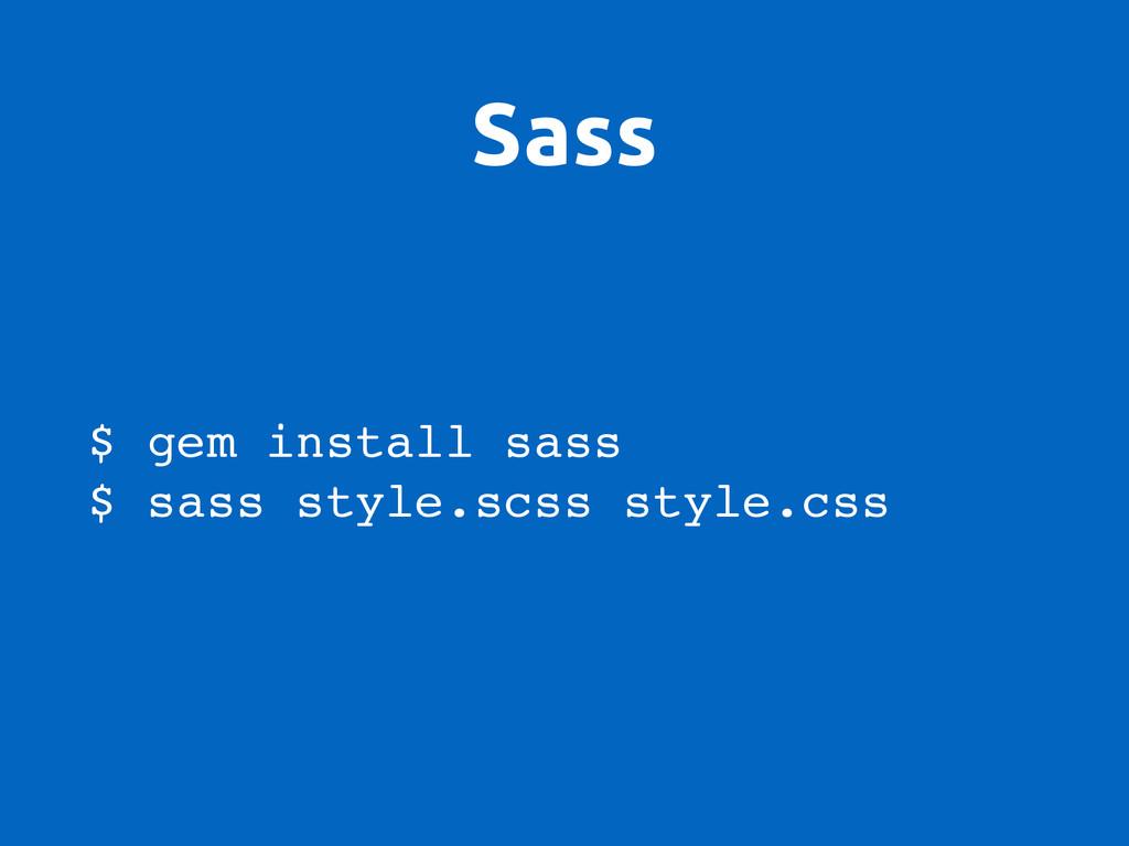 Sass $ gem install sass $ sass style.scss style...