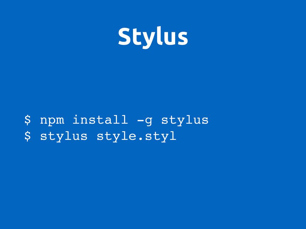 Stylus $ npm install -g stylus $ stylus style.s...