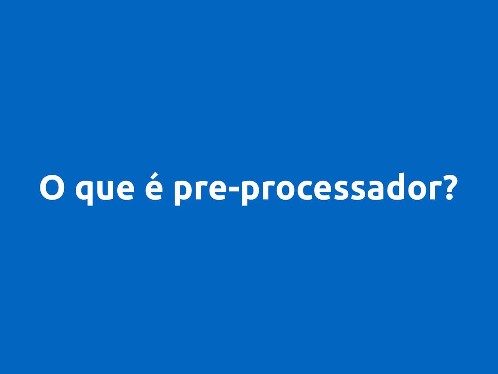 O que é pre-processador?