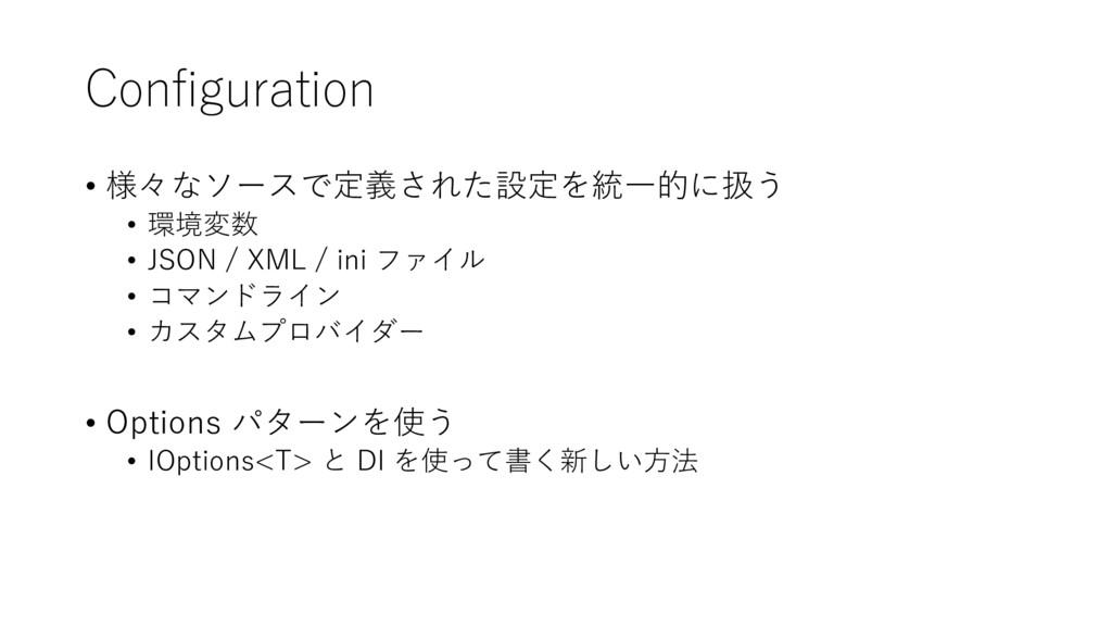 Configuration • 様々なソースで定義された設定を統一的に扱う • 環境変数 • ...