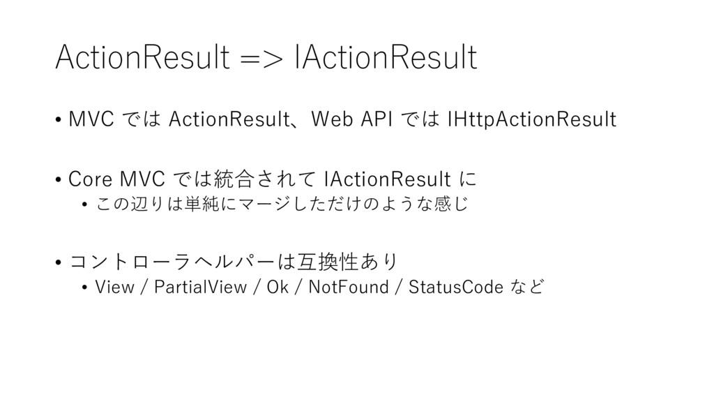 ActionResult => IActionResult • MVC では ActionRe...