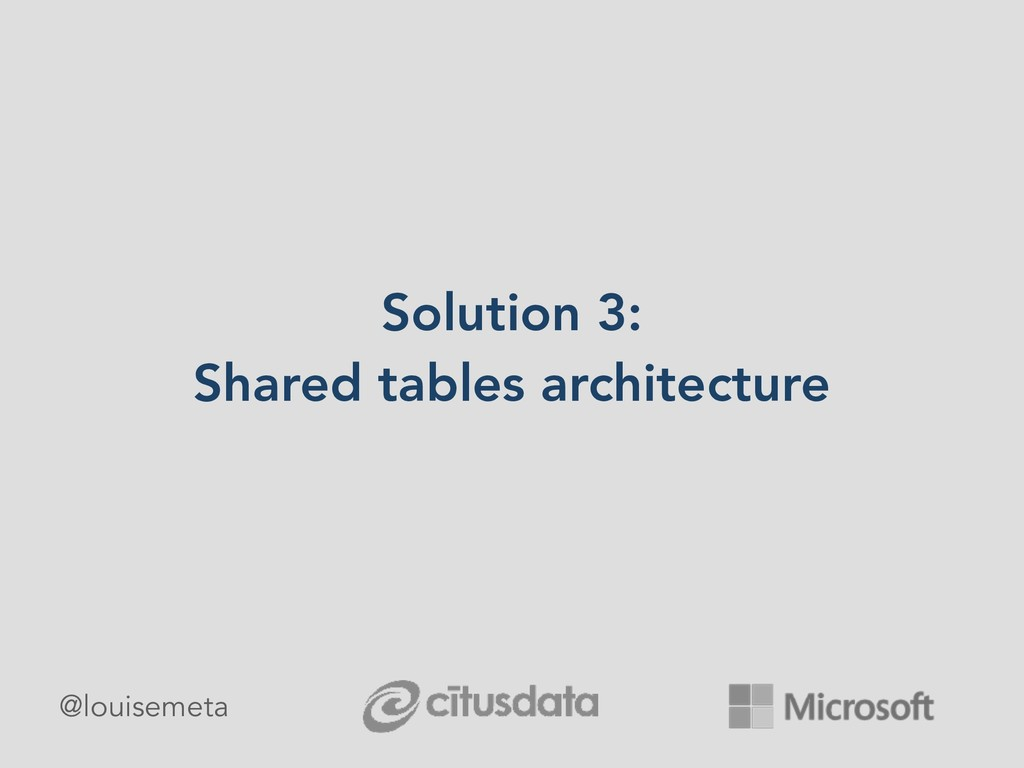 Solution 3: Shared tables architecture @louisem...