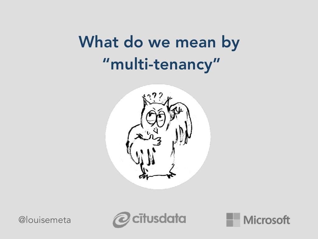 "What do we mean by ""multi-tenancy"" @louisemeta"