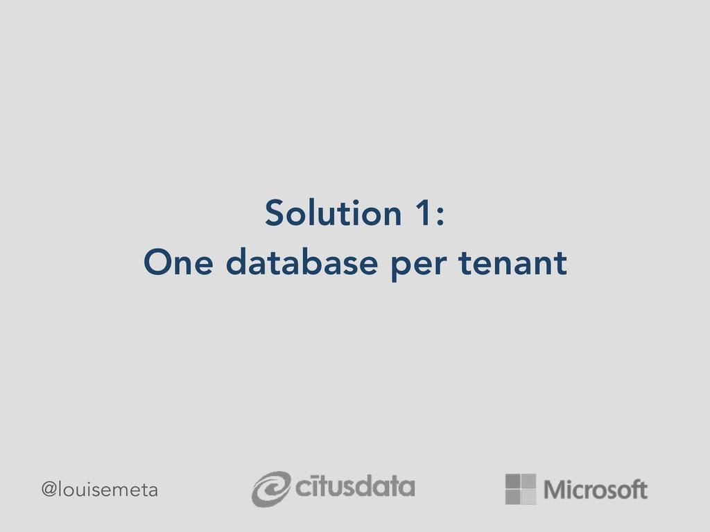 Solution 1: One database per tenant @louisemeta
