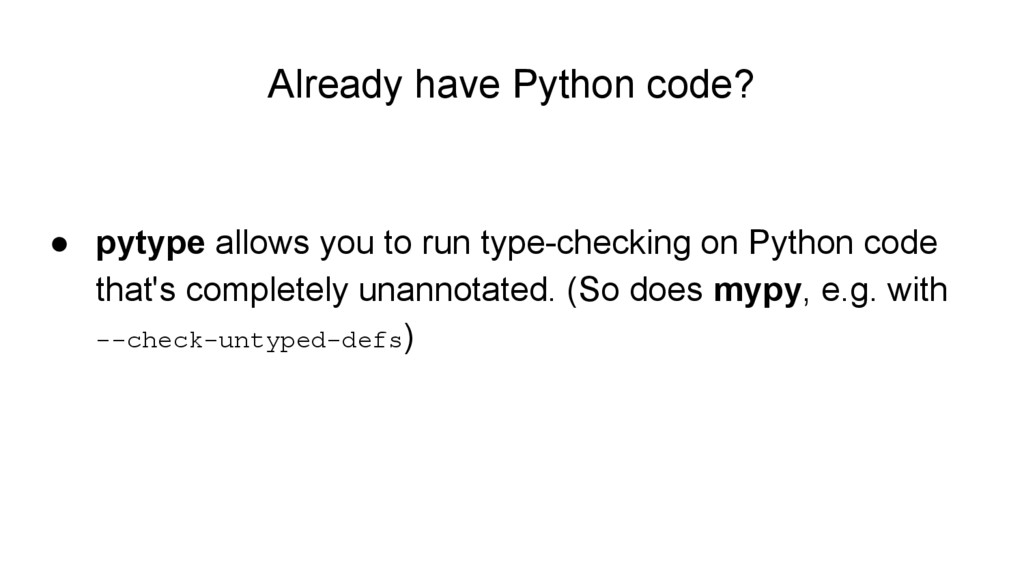 Already have Python code? ● pytype allows you t...
