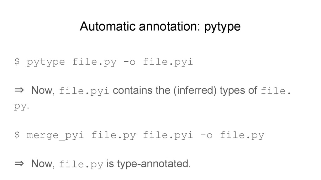 Automatic annotation: pytype $ pytype file.py -...