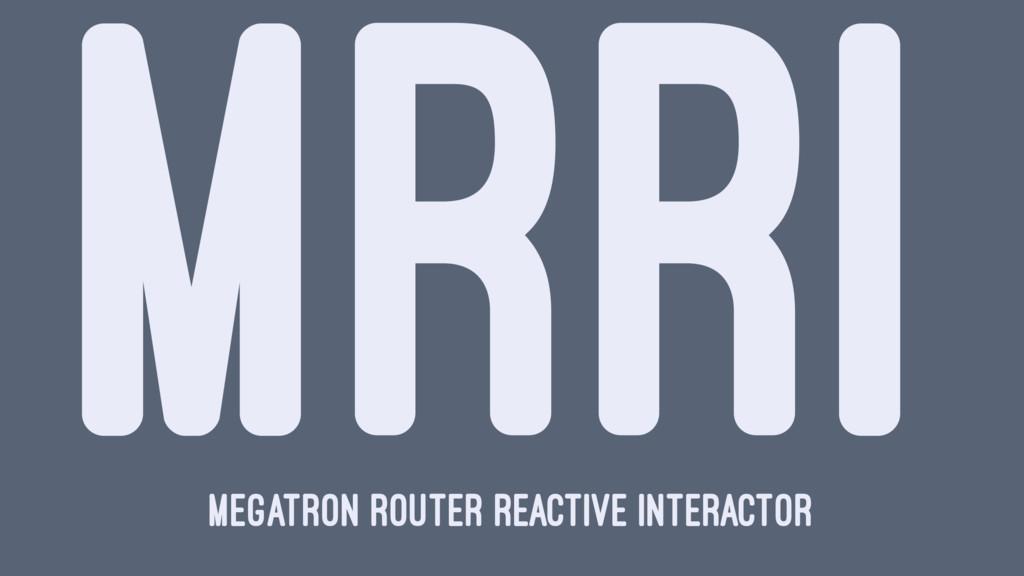 MRRI Megatron Router Reactive Interactor