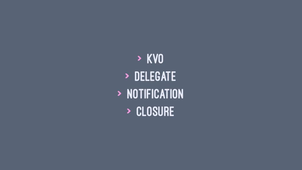 > KVO > Delegate > Notification > Closure