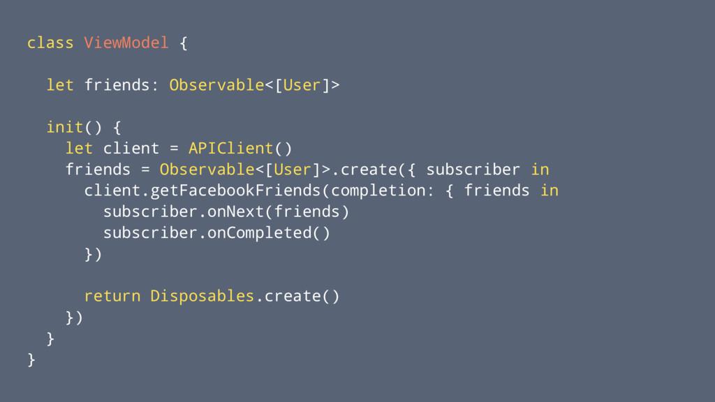 class ViewModel { let friends: Observable<[User...